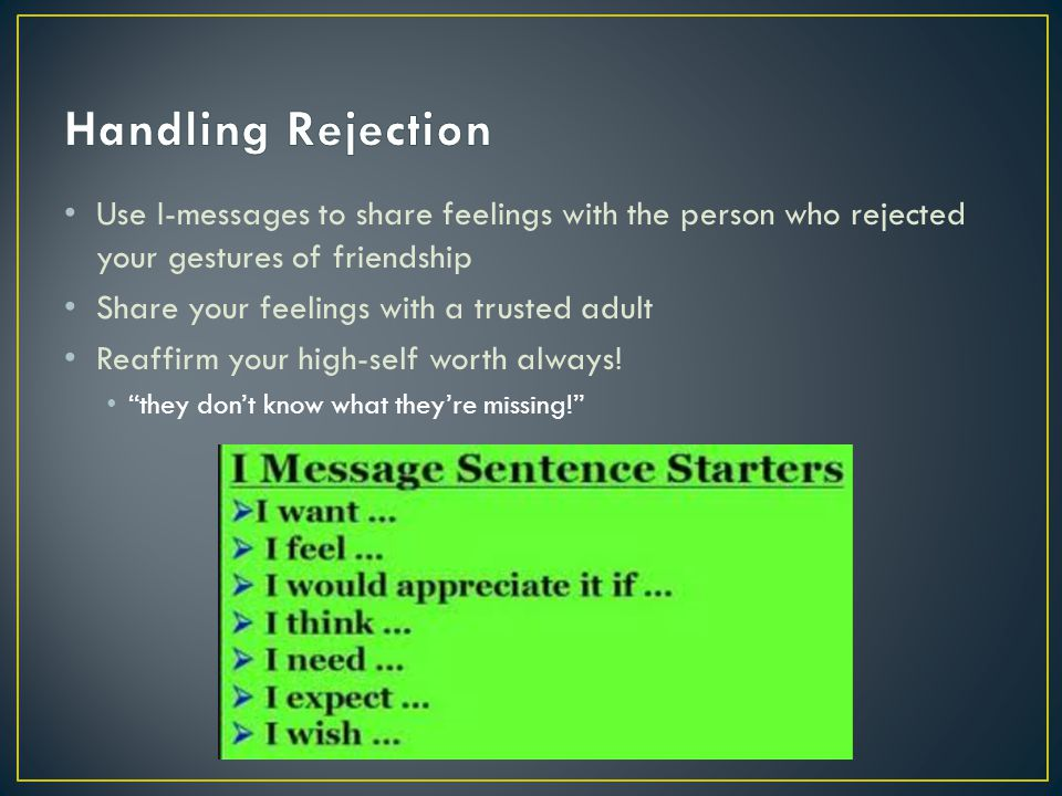 Handling Rejection Use I-messages to share feelings with the person who rejected your gestures of friendship.