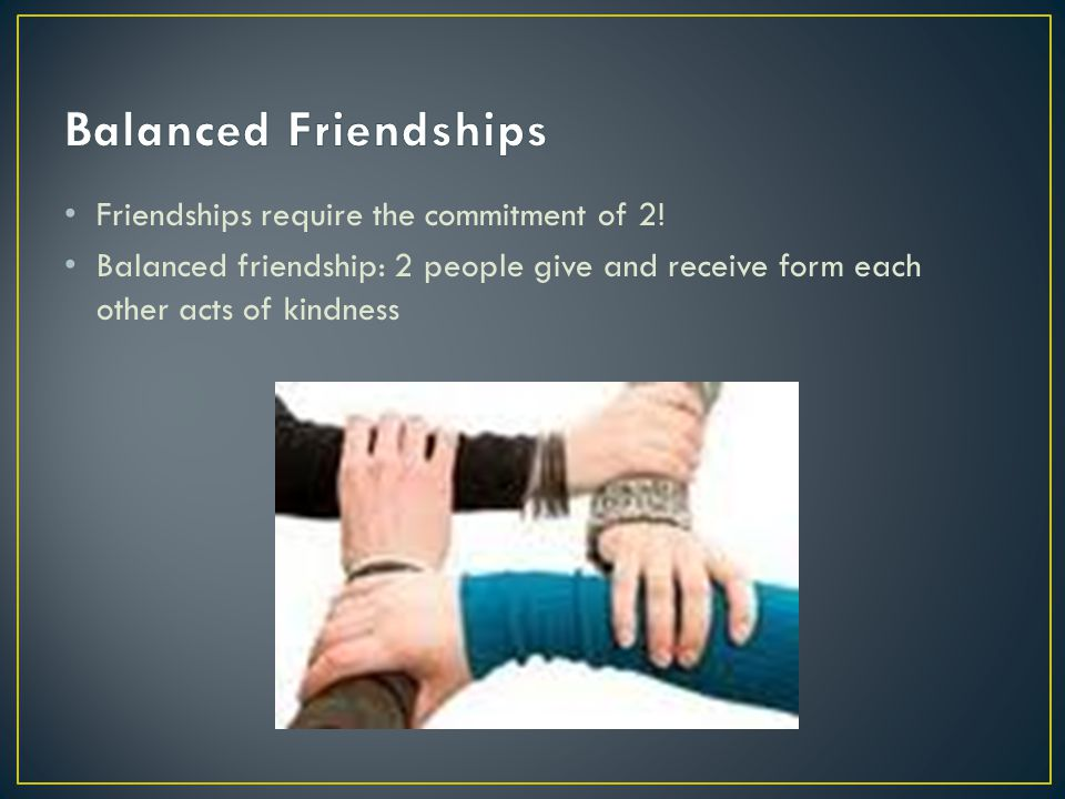 Balanced Friendships Friendships require the commitment of 2!