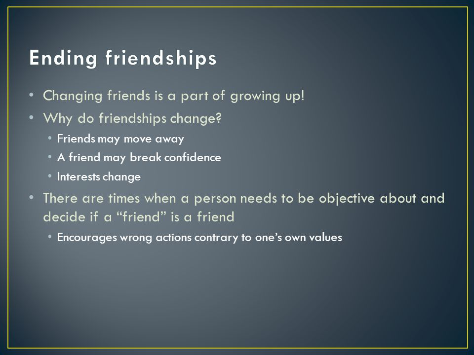 Ending friendships Changing friends is a part of growing up!