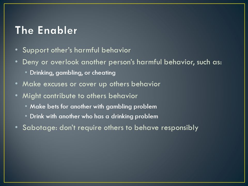 The Enabler Support other's harmful behavior