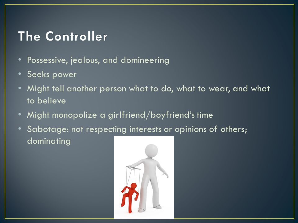 The Controller Possessive, jealous, and domineering Seeks power