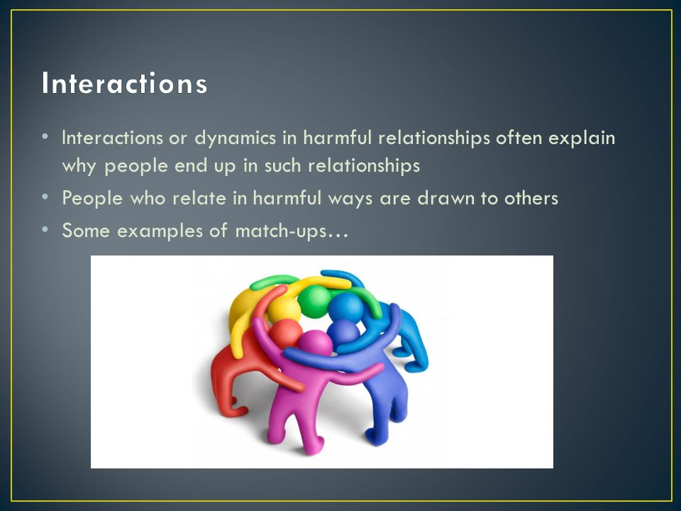 Interactions Interactions or dynamics in harmful relationships often explain why people end up in such relationships.