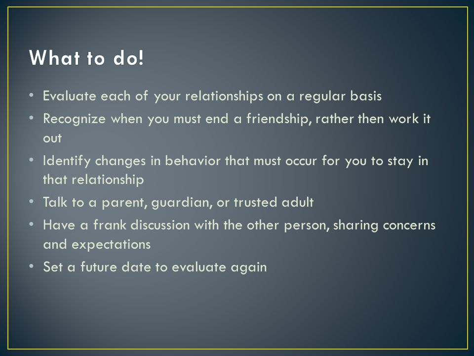 What to do! Evaluate each of your relationships on a regular basis