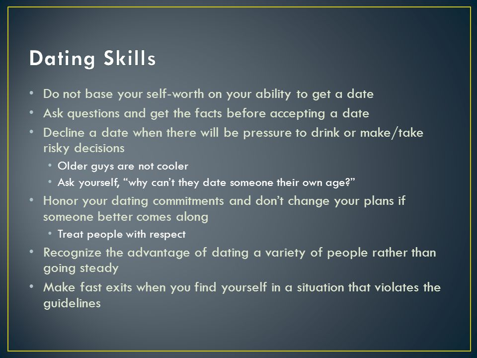 Dating Skills Do not base your self-worth on your ability to get a date. Ask questions and get the facts before accepting a date.