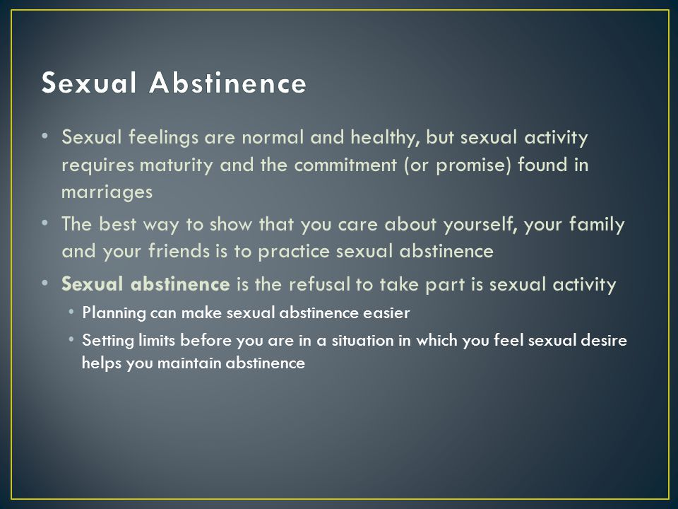 Sexual Abstinence Sexual feelings are normal and healthy, but sexual activity requires maturity and the commitment (or promise) found in marriages.