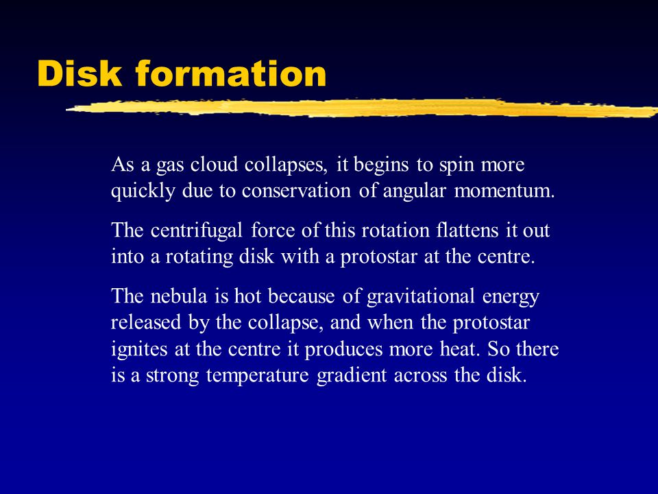 Disk formation As a gas cloud collapses, it begins to spin more quickly due to conservation of angular momentum.