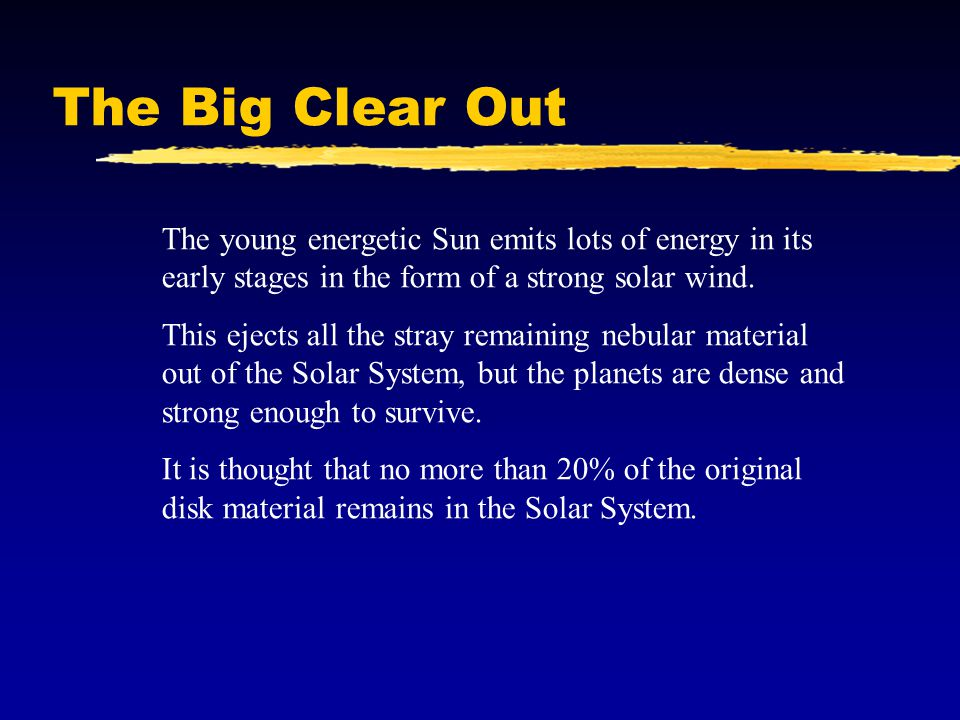 The Big Clear Out The young energetic Sun emits lots of energy in its early stages in the form of a strong solar wind.