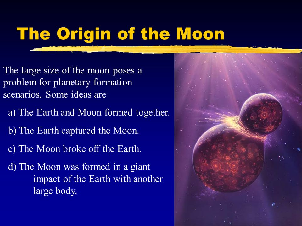 The Origin of the Moon The large size of the moon poses a problem for planetary formation scenarios. Some ideas are.
