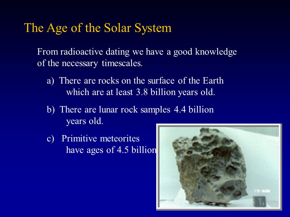 age of the solar system radiometric dating The earth is 4,54 billion years old this age has been determined with the radioactive dating technique the precise decay rate of radioactive elements is used as a clock: the number of daughter products in one rock indicates its age the oldest meteorites ever dated in the solar system are 4,56 billion years old, the oldest.