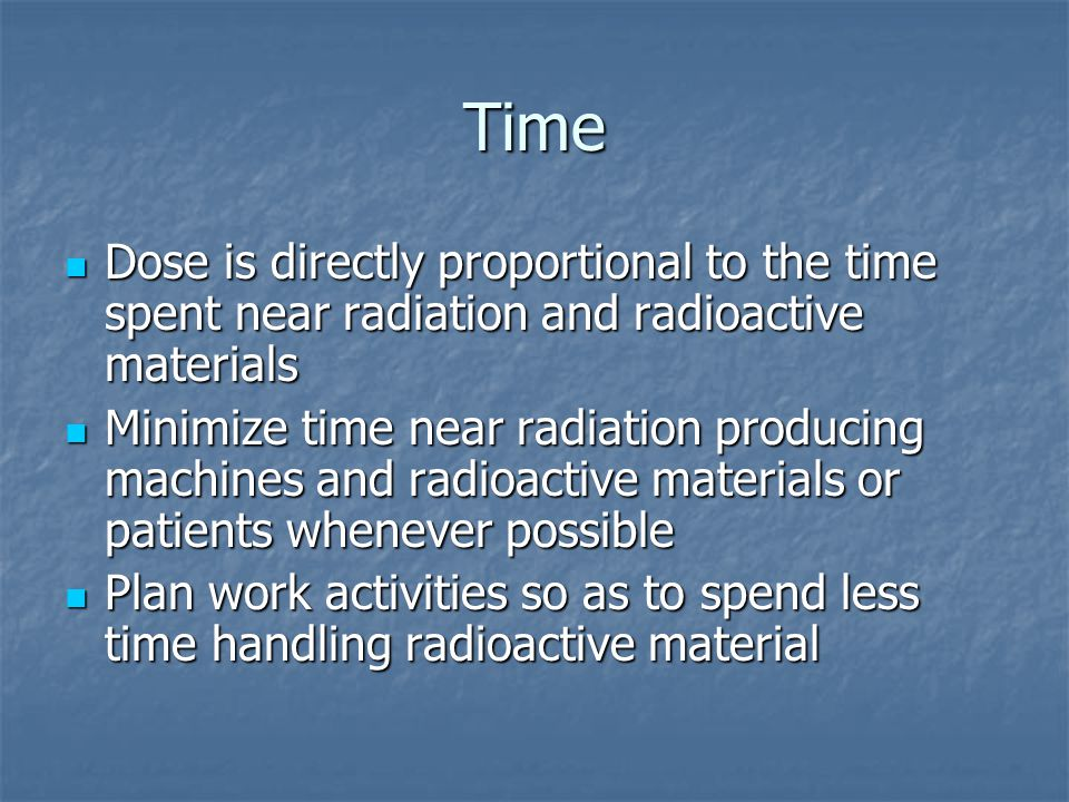 Time Dose is directly proportional to the time spent near radiation and radioactive materials.