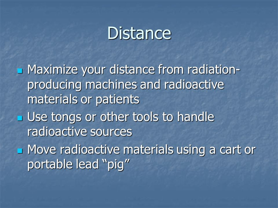 Distance Maximize your distance from radiation-producing machines and radioactive materials or patients.