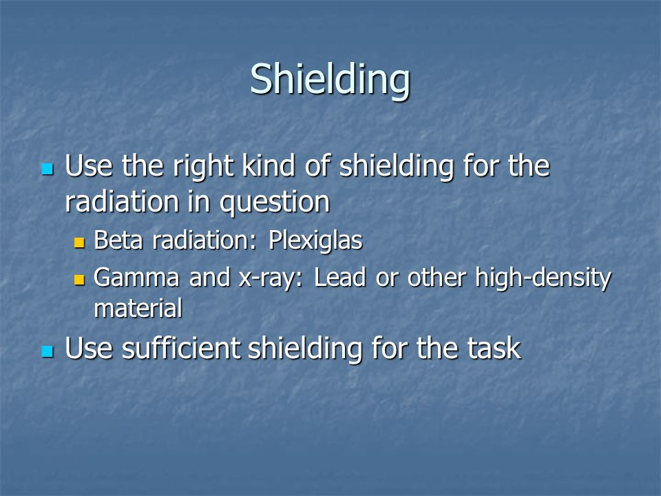 Shielding Use the right kind of shielding for the radiation in question. Beta radiation: Plexiglas.