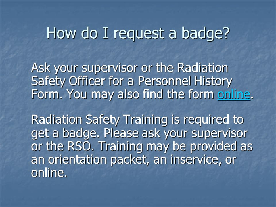 How do I request a badge Ask your supervisor or the Radiation Safety Officer for a Personnel History Form. You may also find the form online.