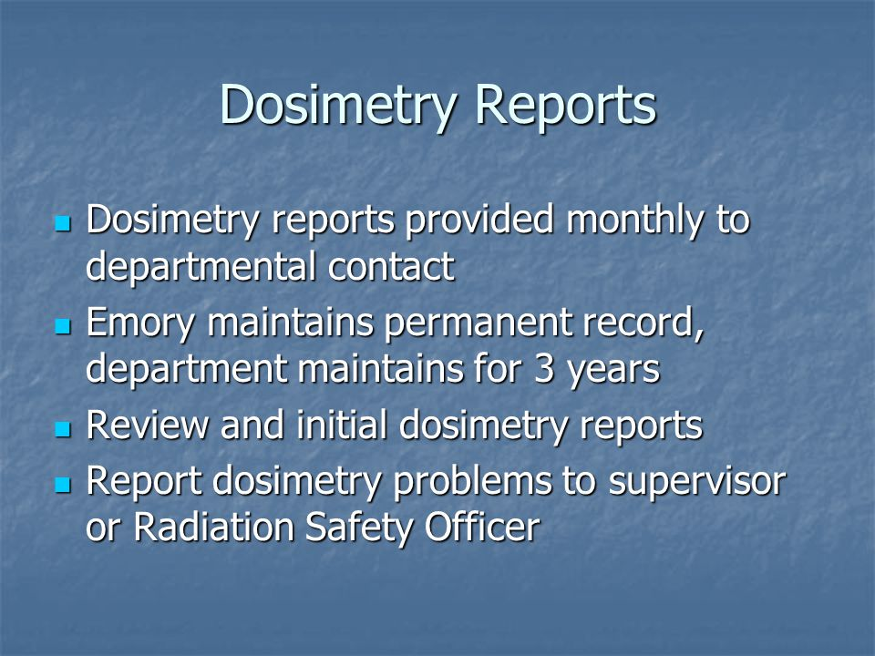 Dosimetry Reports Dosimetry reports provided monthly to departmental contact. Emory maintains permanent record, department maintains for 3 years.