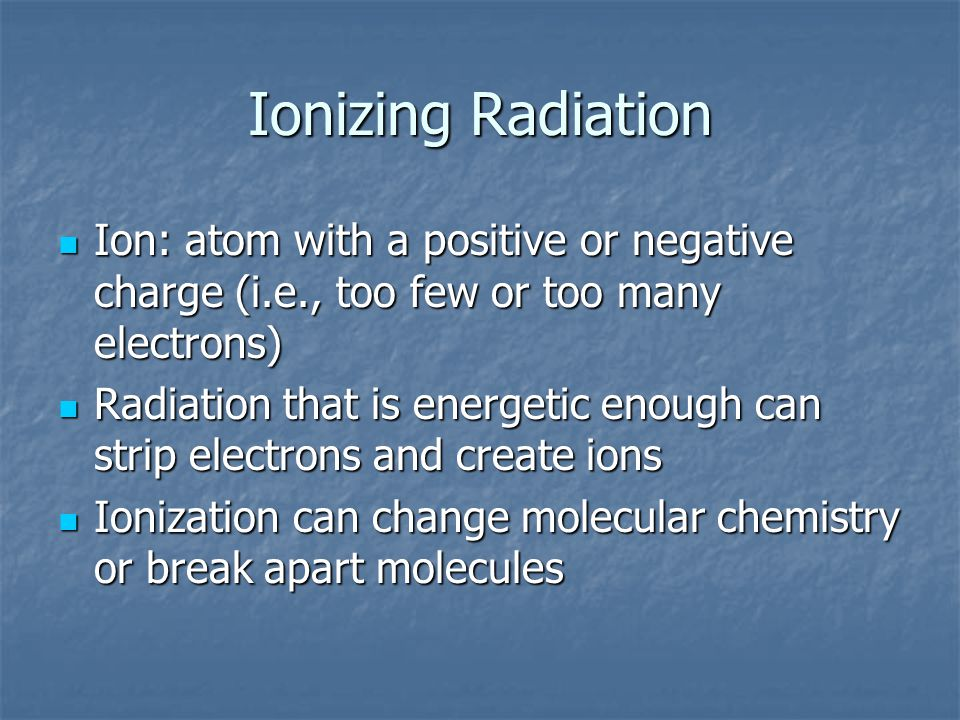 Ionizing Radiation Ion: atom with a positive or negative charge (i.e., too few or too many electrons)