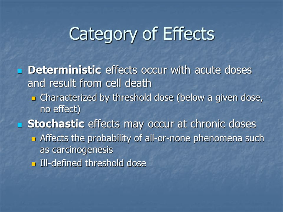 Category of Effects Deterministic effects occur with acute doses and result from cell death.