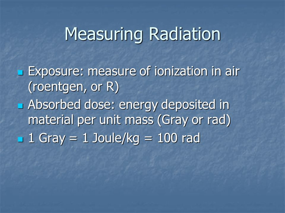 Measuring Radiation Exposure: measure of ionization in air (roentgen, or R) Absorbed dose: energy deposited in material per unit mass (Gray or rad)