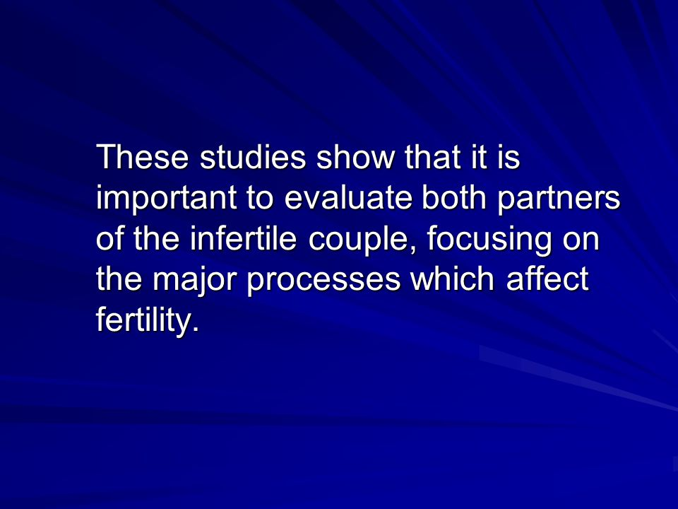 These studies show that it is important to evaluate both partners of the infertile couple, focusing on the major processes which affect fertility.