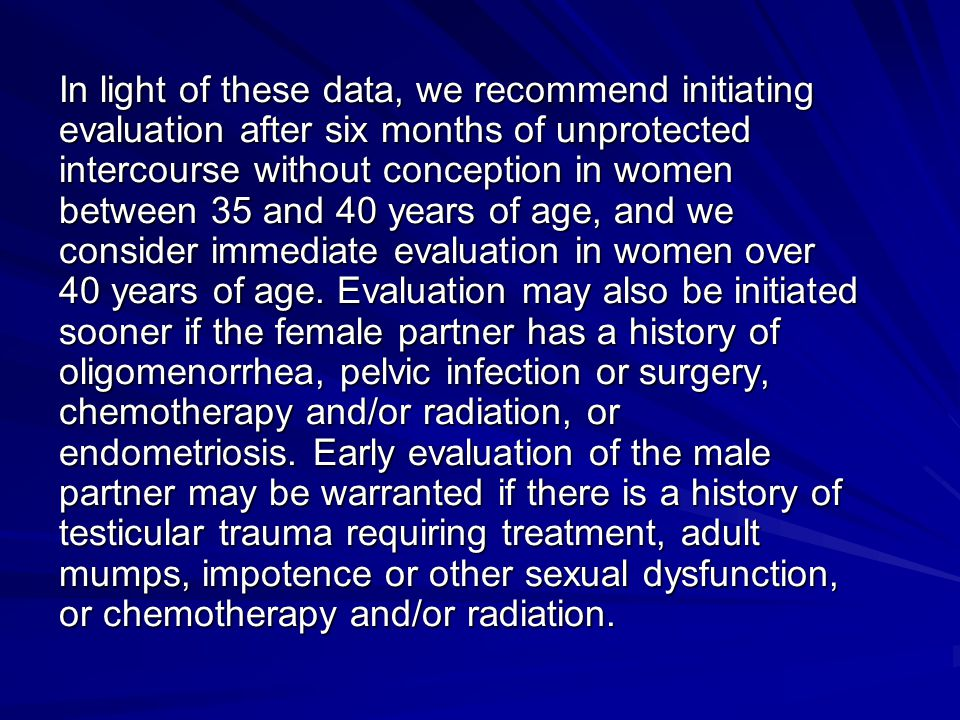 In light of these data, we recommend initiating evaluation after six months of unprotected intercourse without conception in women between 35 and 40 years of age, and we consider immediate evaluation in women over 40 years of age.