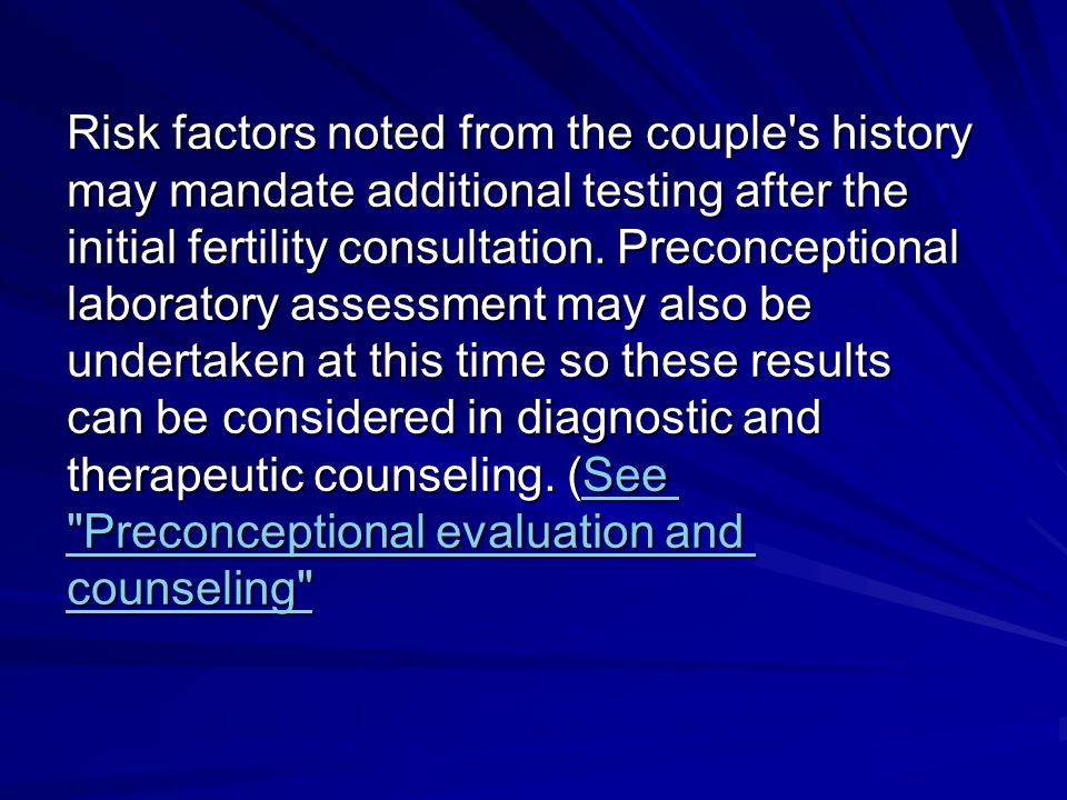 Risk factors noted from the couple s history may mandate additional testing after the initial fertility consultation.