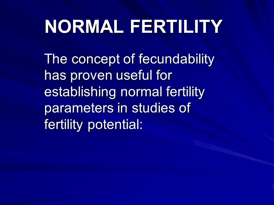 NORMAL FERTILITY The concept of fecundability has proven useful for establishing normal fertility parameters in studies of fertility potential: