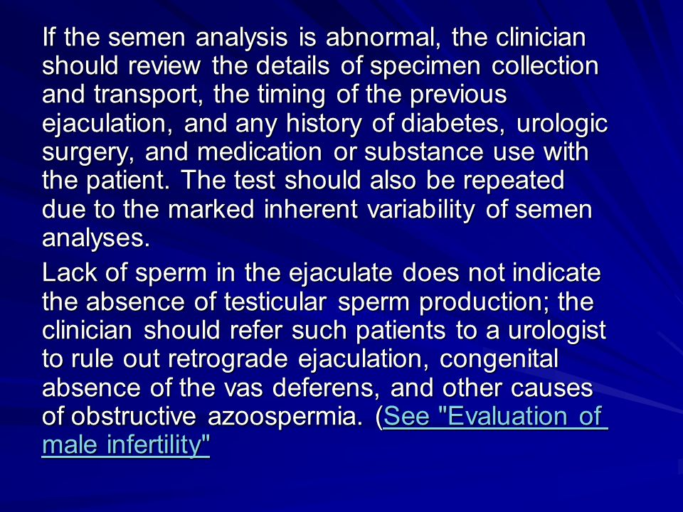If the semen analysis is abnormal, the clinician should review the details of specimen collection and transport, the timing of the previous ejaculation, and any history of diabetes, urologic surgery, and medication or substance use with the patient. The test should also be repeated due to the marked inherent variability of semen analyses.