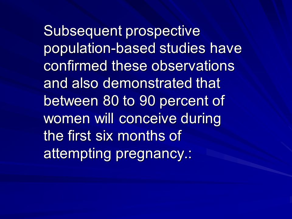 Subsequent prospective population-based studies have confirmed these observations and also demonstrated that between 80 to 90 percent of women will conceive during the first six months of attempting pregnancy.: