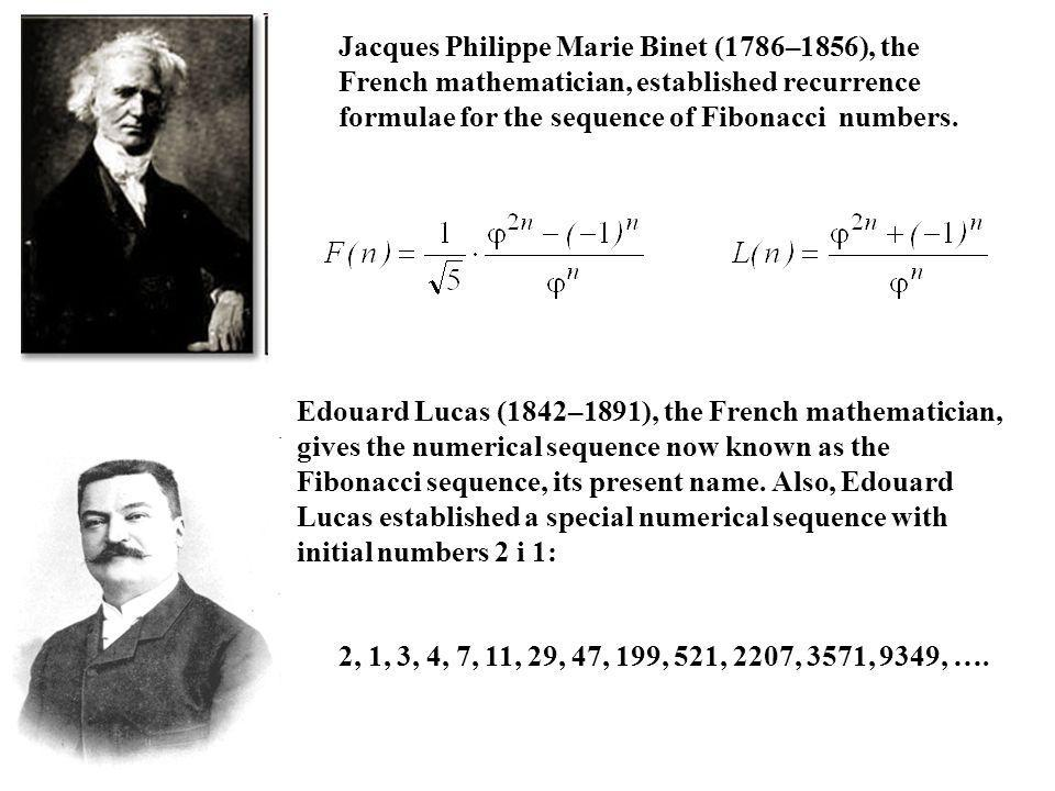Jacques Philippe Marie Binet (1786–1856), the French mathematician, established recurrence formulae for the sequence of Fibonacci numbers.