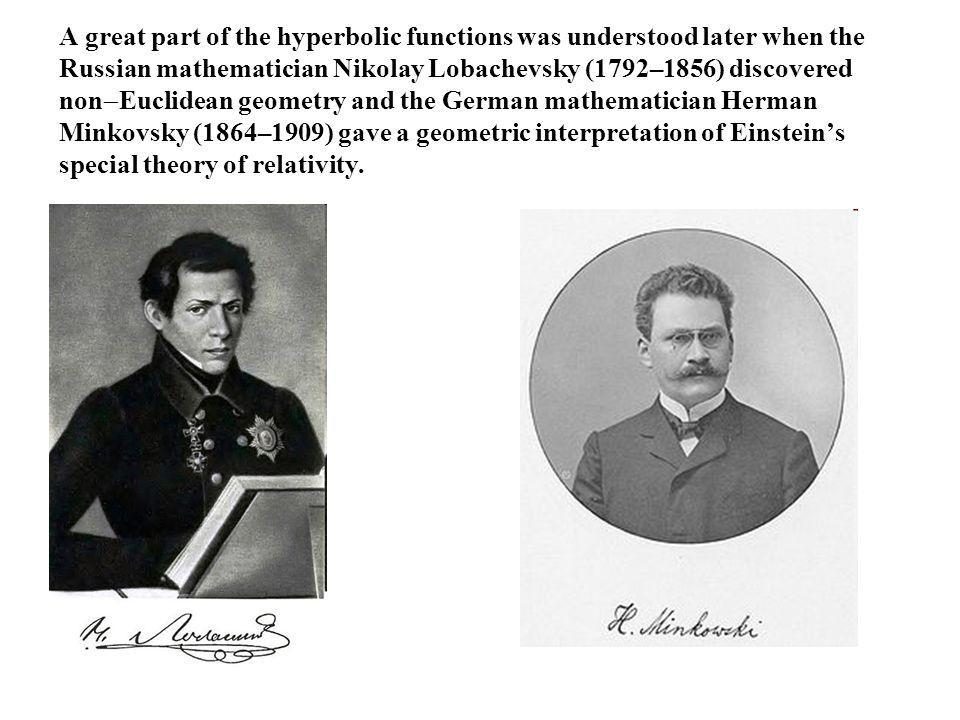 A great part of the hyperbolic functions was understood later when the Russian mathematician Nikolay Lobachevsky (1792–1856) discovered nonEuclidean geometry and the German mathematician Herman Minkovsky (1864–1909) gave a geometric interpretation of Einstein's special theory of relativity.