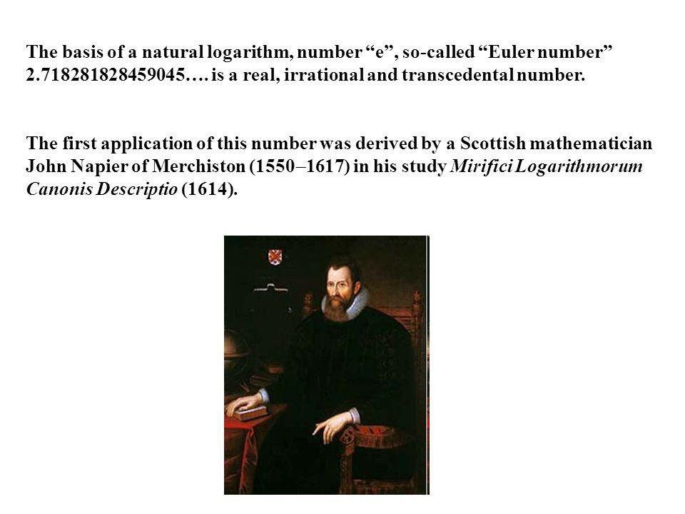 The basis of a natural logarithm, number e , so-called Euler number 2.718281828459045…. is a real, irrational and transcedental number.