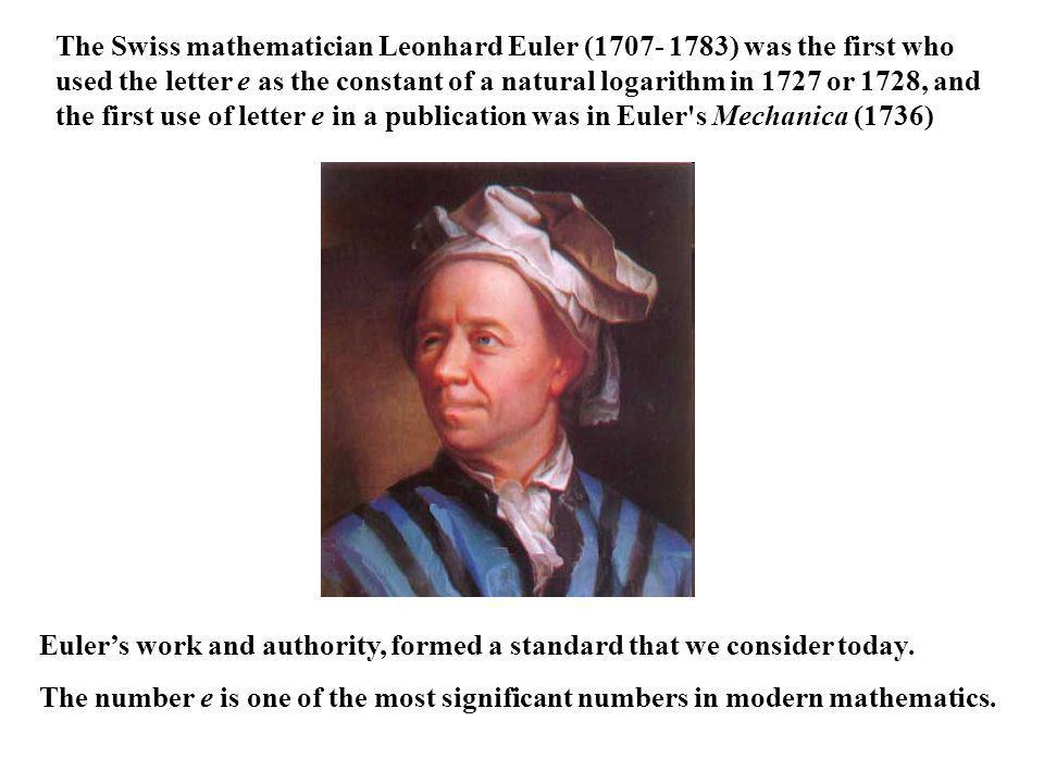The Swiss mathematician Leonhard Euler (1707- 1783) was the first who used the letter e as the constant of a natural logarithm in 1727 or 1728, and the first use of letter e in a publication was in Euler s Mechanica (1736)