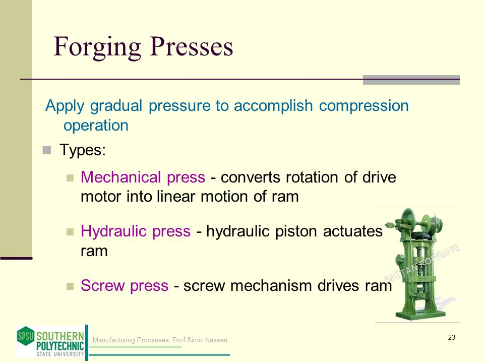 Forging Presses Apply gradual pressure to accomplish compression operation. Types: