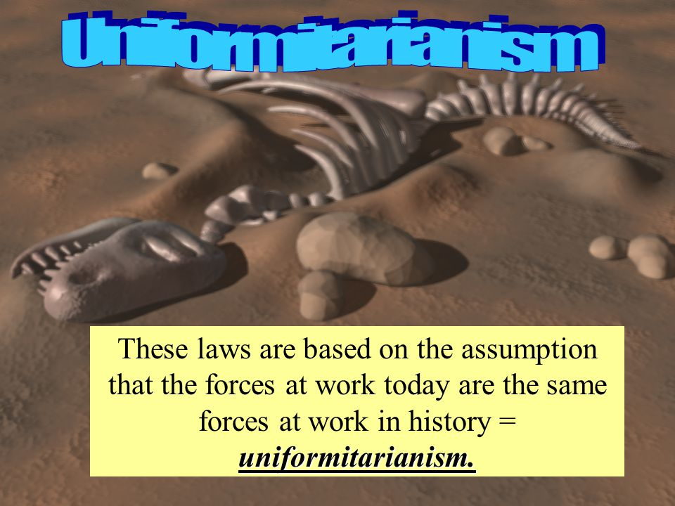 Uniformitarianism These laws are based on the assumption that the forces at work today are the same forces at work in history = uniformitarianism.