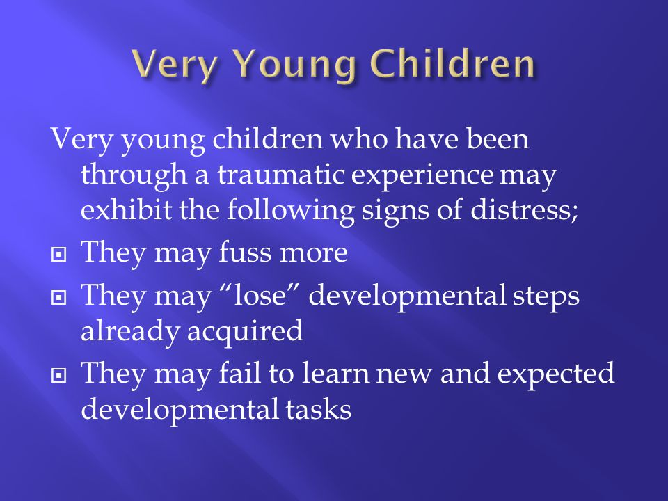 Very Young Children Very young children who have been through a traumatic experience may exhibit the following signs of distress;