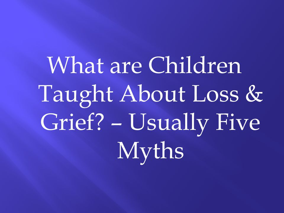 What are Children Taught About Loss & Grief – Usually Five Myths