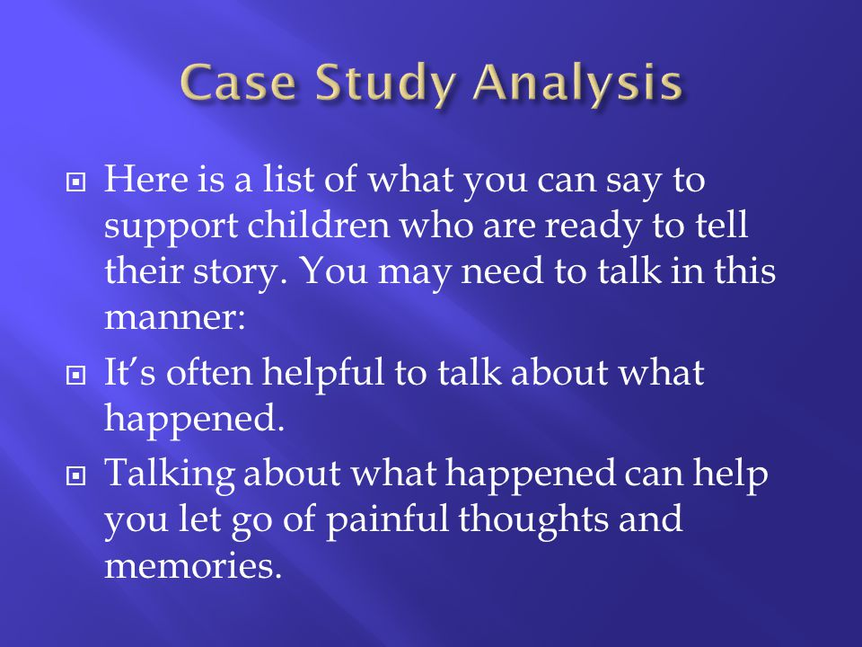 Case Study Analysis Here is a list of what you can say to support children who are ready to tell their story. You may need to talk in this manner: