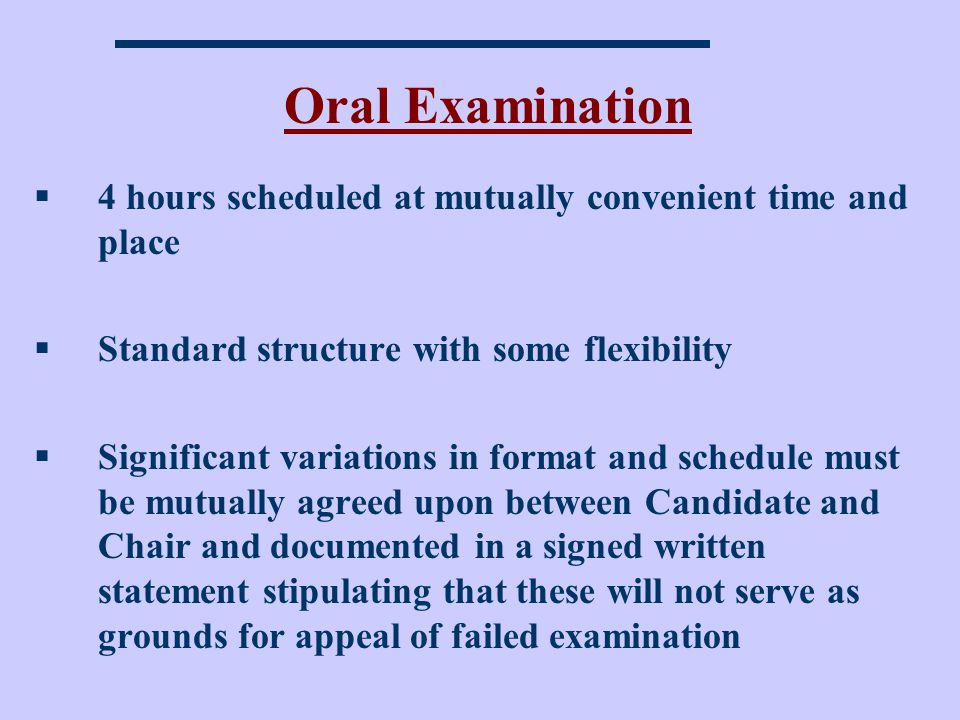 Oral Examination 4 hours scheduled at mutually convenient time and place. Standard structure with some flexibility.