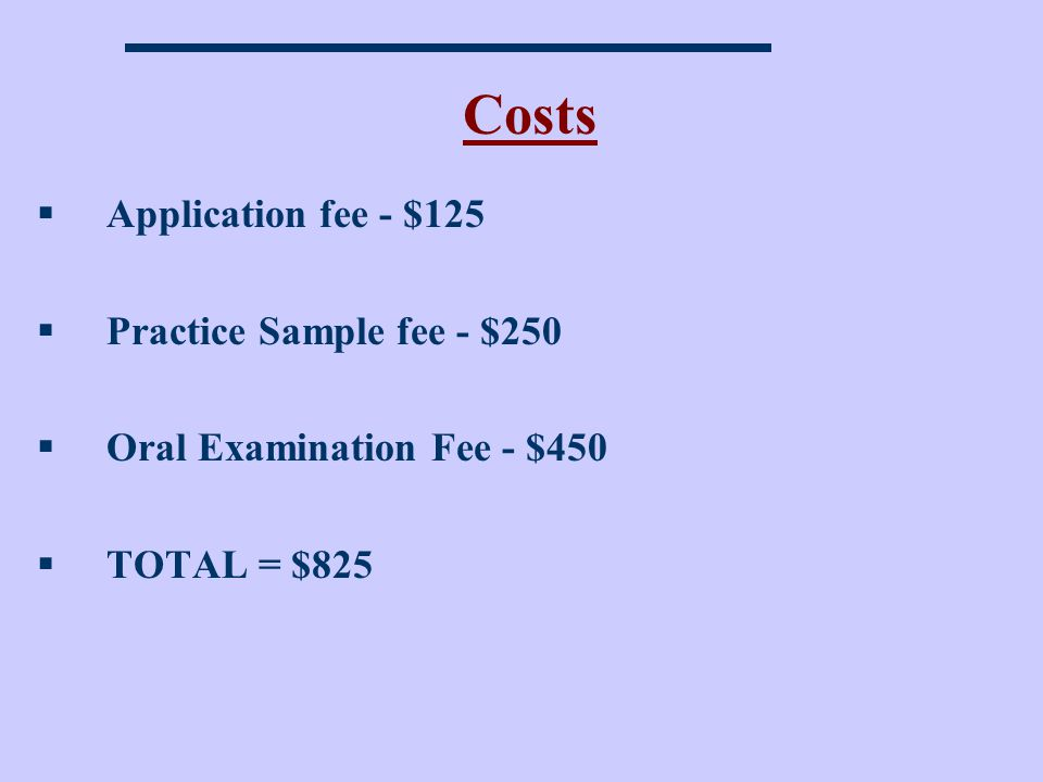 Costs Application fee - $125 Practice Sample fee - $250
