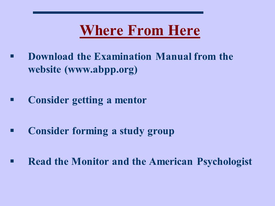 Where From Here Download the Examination Manual from the website (www.abpp.org) Consider getting a mentor.