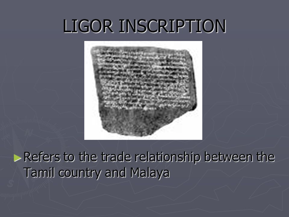 LIGOR INSCRIPTION Refers to the trade relationship between the Tamil country and Malaya