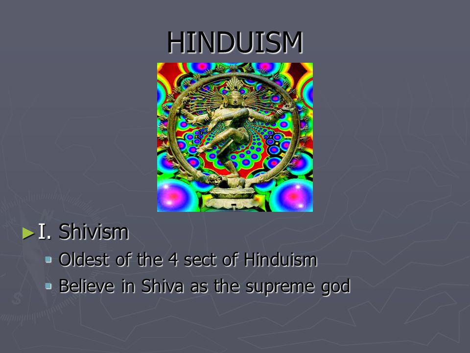 HINDUISM I. Shivism Oldest of the 4 sect of Hinduism