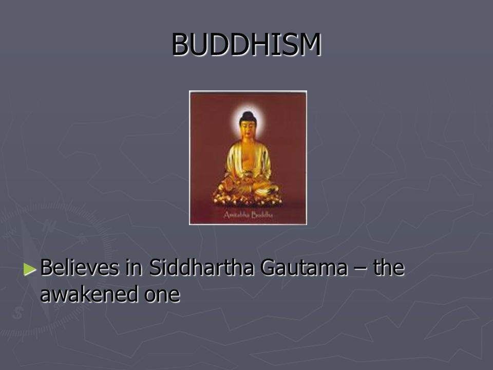 BUDDHISM Believes in Siddhartha Gautama – the awakened one