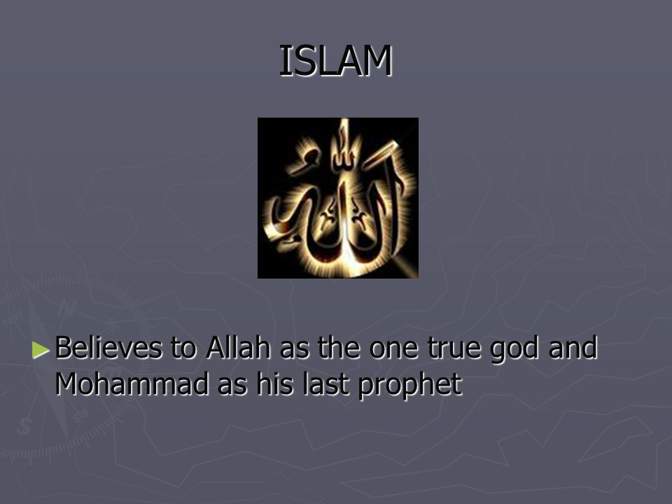 ISLAM Believes to Allah as the one true god and Mohammad as his last prophet