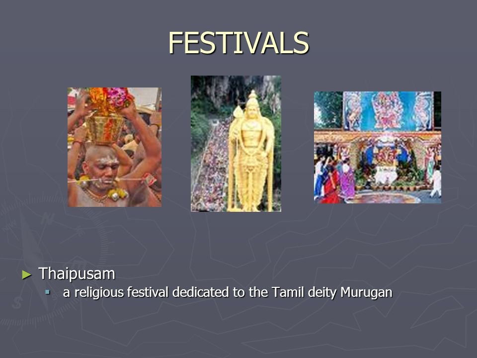 FESTIVALS Thaipusam a religious festival dedicated to the Tamil deity Murugan