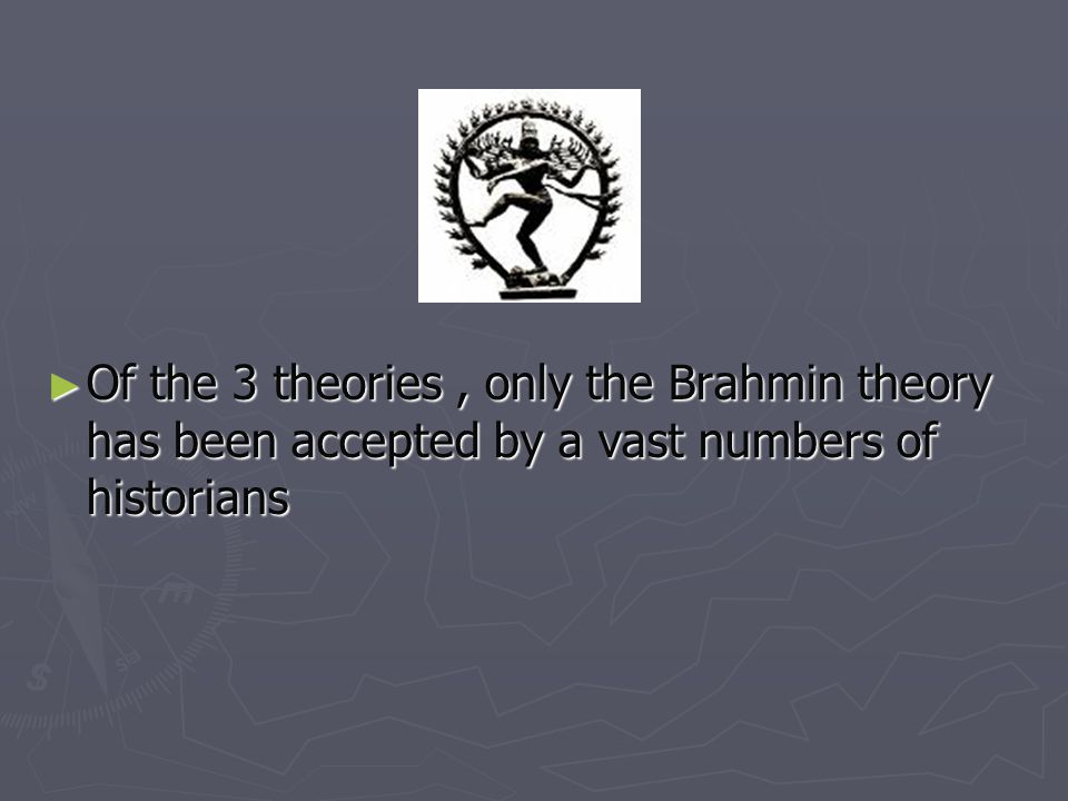 Of the 3 theories , only the Brahmin theory has been accepted by a vast numbers of historians