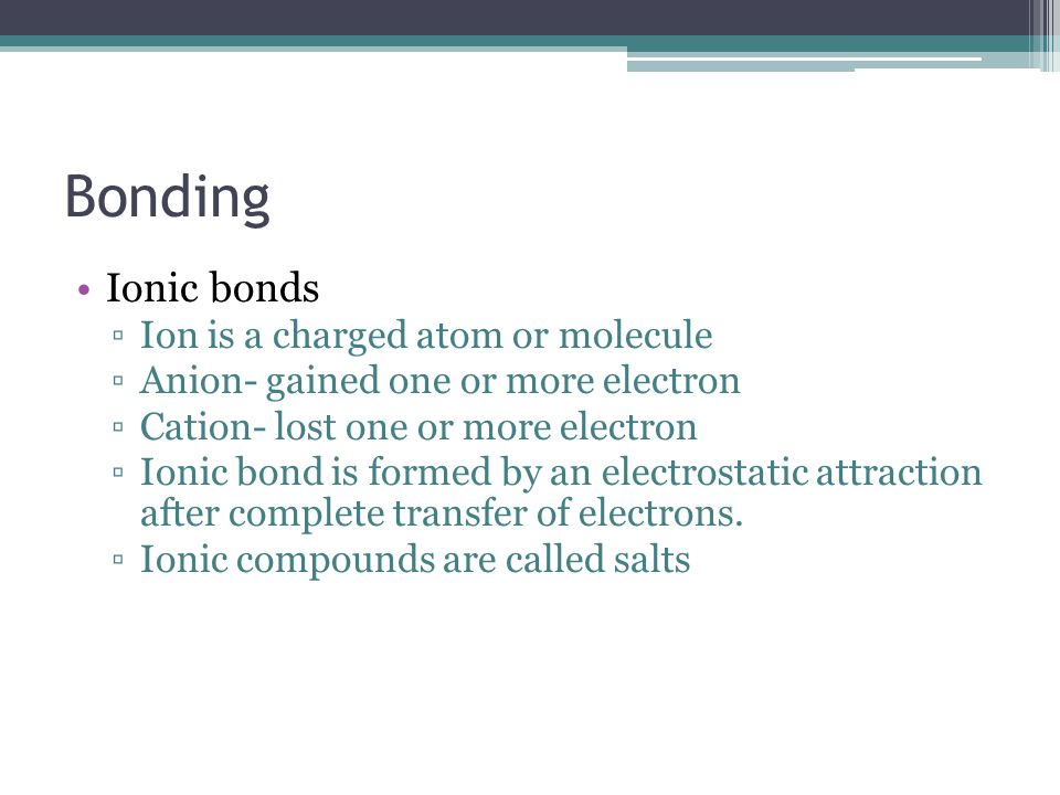 Bonding Ionic bonds Ion is a charged atom or molecule