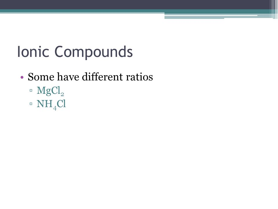 Ionic Compounds Some have different ratios MgCl2 NH4Cl