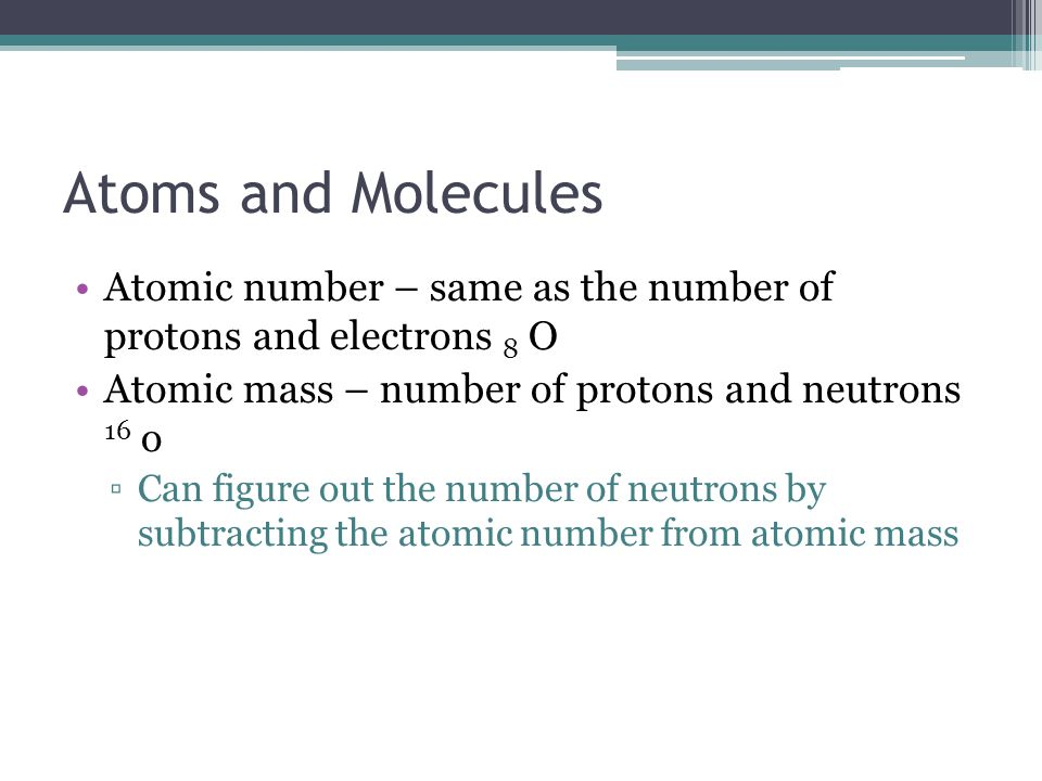 Atoms and Molecules Atomic number – same as the number of protons and electrons 8 O. Atomic mass – number of protons and neutrons 16 o.