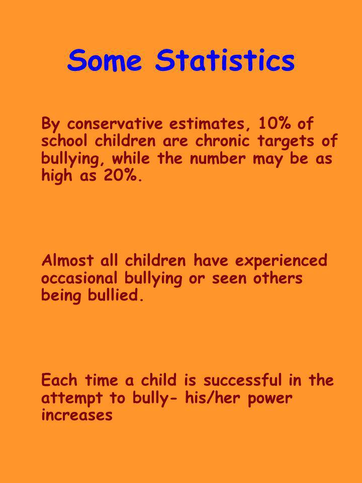 Some Statistics By conservative estimates, 10% of school children are chronic targets of bullying, while the number may be as high as 20%.