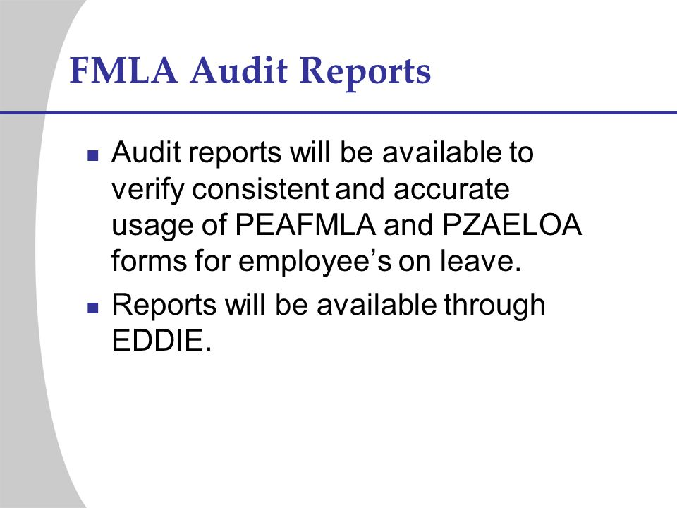 FMLA Audit Reports Audit reports will be available to verify consistent and accurate usage of PEAFMLA and PZAELOA forms for employee's on leave.